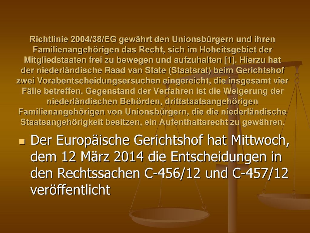 Richtlinie 2004/38/EG gewährt den Unionsbürgern und ihren Familienangehörigen das Recht, sich im Hoheitsgebiet der Mitgliedstaaten frei zu bewegen und aufzuhalten [1]. Hierzu hat der niederländische Raad van State (Staatsrat) beim Gerichtshof zwei Vorabentscheidungsersuchen eingereicht, die insgesamt vier Fälle betreffen. Gegenstand der Verfahren ist die Weigerung der niederländischen Behörden, drittstaatsangehörigen Familienangehörigen von Unionsbürgern, die die niederländische Staatsangehörigkeit besitzen, ein Aufenthaltsrecht zu gewähren.